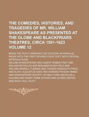The Comedies, Histories, and Tragedies of Mr. William Shakespeare as Presented at the Globe and Blackfriars Theatres, Circa 1591-1623; Being the Text Furnished the Players, in Parallel Pages with the First Revised Folio Text, Volume 12
