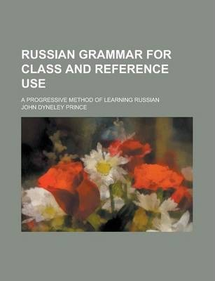 Russian Grammar for Class and Reference Use; A Progressive Method of Learning Russian