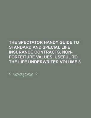 The Spectator Handy Guide to Standard and Special Life Insurance Contracts, Non-Forfeiture Values, Useful to the Life Underwriter Volume 8