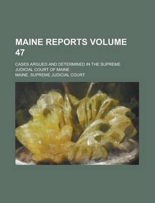 Maine Reports; Cases Argued and Determined in the Supreme Judicial Court of Maine Volume 47