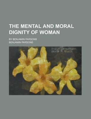 The Mental and Moral Dignity of Woman; By Benjamin Parsons