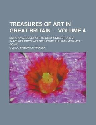 Treasures of Art in Great Britain; Being an Account of the Chief Collections of Paintings, Drawings, Sculptures, Illuminated Mss., &C. &C Volume 4