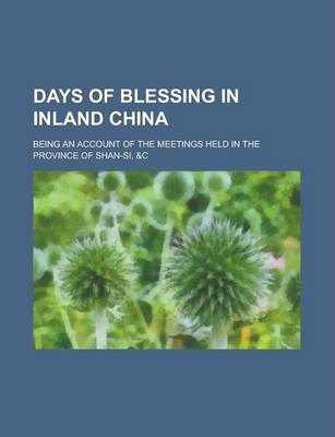 Days of Blessing in Inland China; Being an Account of the Meetings Held in the Province of Shan-Si, &C