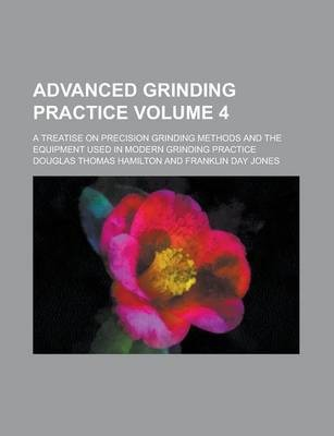 Advanced Grinding Practice; A Treatise on Precision Grinding Methods and the Equipment Used in Modern Grinding Practice Volume 4