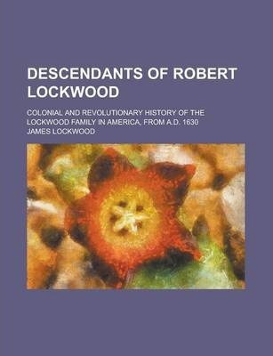 Descendants of Robert Lockwood; Colonial and Revolutionary History of the Lockwood Family in America, from A.D. 1630
