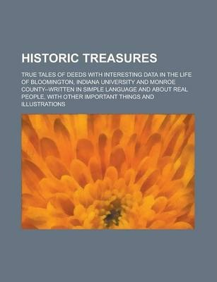 Historic Treasures; True Tales of Deeds with Interesting Data in the Life of Bloomington, Indiana University and Monroe County--Written in Simple Language and about Real People, with Other Important Things and Illustrations