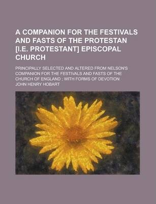 A Companion for the Festivals and Fasts of the Protestan [I.E. Protestant] Episcopal Church; Principally Selected and Altered from Nelson's Companion for the Festivals and Fasts of the Church of England; With Forms of Devotion