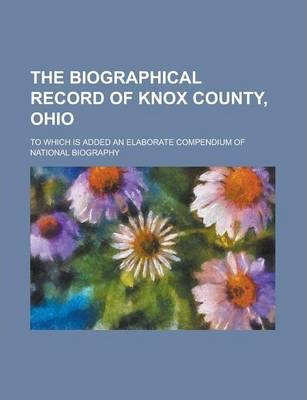 The Biographical Record of Knox County, Ohio; To Which Is Added an Elaborate Compendium of National Biography