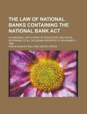 The Law of National Banks Containing the National Bank ACT; As Amended, with Forms of Procedure and Notes Referring to All Decisions Reported to November 1, 1880