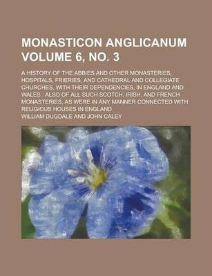 Monasticon Anglicanum; A History of the Abbies and Other Monasteries, Hospitals, Frieries, and Cathedral and Collegiate Churches, with Their Dependencies, in England and Wales