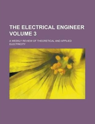 The Electrical Engineer; A Weekly Review of Theoretical and Applied Electricity Volume 3