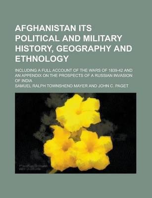 Afghanistan Its Political and Military History, Geography and Ethnology; Including a Full Account of the Wars of 1839-42 and an Appendix on the Prospects of a Russian Invasion of India