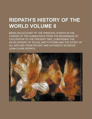 Ridpath's History of the World; Being an Account of the Principal Events in the Career of the Human Race from the Beginnings of Civilization to the Present Time, Comprising the Development of Social Institutions and the Story of Volume 8