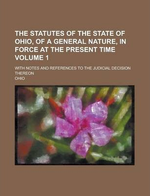 The Statutes of the State of Ohio, of a General Nature, in Force at the Present Time; With Notes and References to the Judicial Decision Thereon Volume 1