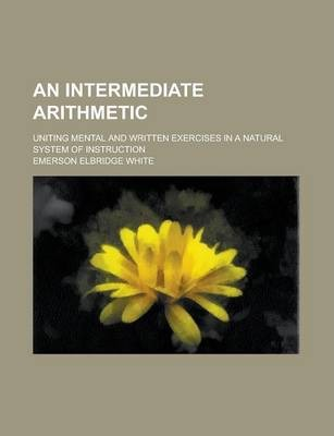An Intermediate Arithmetic; Uniting Mental and Written Exercises in a Natural System of Instruction