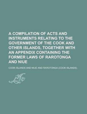 A Compilation of Acts and Instruments Relating to the Government of the Cook and Other Islands, Together with an Appendix Containing the Former Laws of Rarotonga and Niue