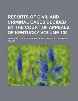 Reports of Civil and Criminal Cases Decided by the Court of Appeals of Kentucky Volume 130