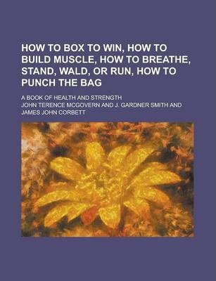 How to Box to Win, How to Build Muscle, How to Breathe, Stand, Wald, or Run, How to Punch the Bag; A Book of Health and Strength