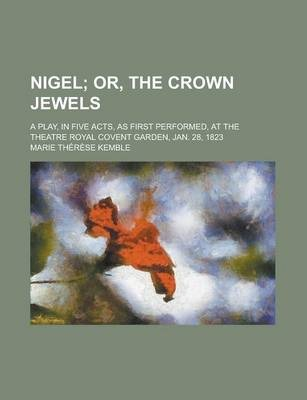 Nigel; A Play, in Five Acts, as First Performed, at the Theatre Royal Covent Garden, Jan. 28, 1823