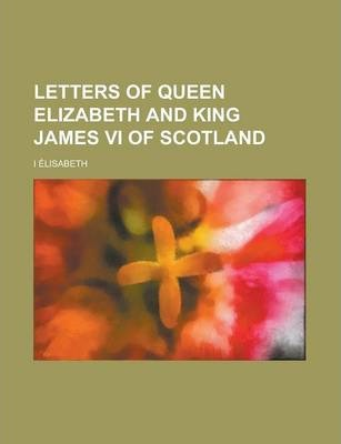 Letters of Queen Elizabeth and King James VI of Scotland