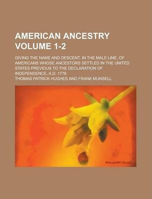 American Ancestry; Giving the Name and Descent, in the Male Line, of Americans Whose Ancestors Settled in the United States Previous to the Declaration of Independence, A.D. 1776 Volume 1-2