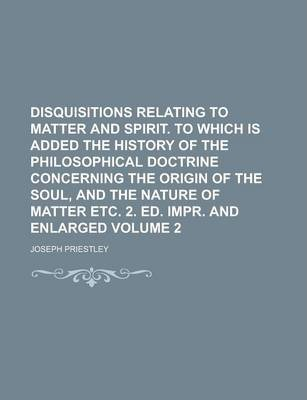 Disquisitions Relating to Matter and Spirit. to Which Is Added the History of the Philosophical Doctrine Concerning the Origin of the Soul, and the Nature of Matter Etc. 2. Ed. Impr. and Enlarged Volume 2