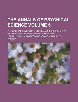 The Annals of Psychical Science; A ... Journal Devoted to Critical and Experimental Research in the Phenomena of Spiritism Volume 6