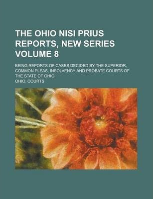 The Ohio Nisi Prius Reports, New Series; Being Reports of Cases Decided by the Superior, Common Pleas, Insolvency and Probate Courts of the State of Ohio Volume 8