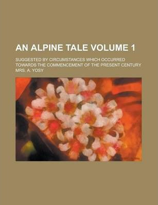 An Alpine Tale; Suggested by Circumstances Which Occurred Towards the Commencement of the Present Century Volume 1