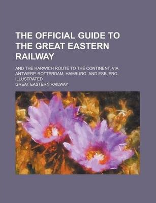 The Official Guide to the Great Eastern Railway; And the Harwich Route to the Continent, Via Antwerp, Rotterdam, Hamburg, and Esbjerg. Illustrated