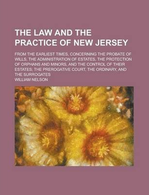 The Law and the Practice of New Jersey; From the Earliest Times, Concerning the Probate of Wills, the Administration of Estates, the Protection of Orphans and Minors, and the Control of Their Estates; The Prerogative Court, the Ordinary,
