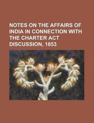 Notes on the Affairs of India in Connection with the Charter ACT Discussion, 1853