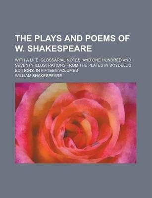The Plays and Poems of W. Shakespeare; With a Life. Glossarial Notes. and One Hundred and Seventy Illustrations from the Plates in Boydell's Editions. in Fifteen Volumes
