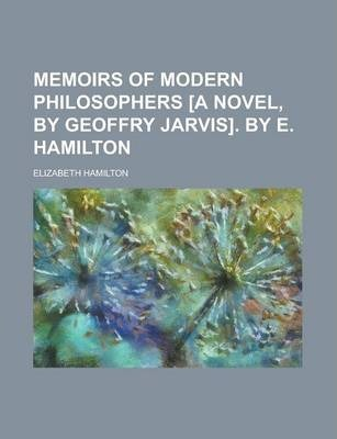 Memoirs of Modern Philosophers [A Novel, by Geoffry Jarvis]. by E. Hamilton