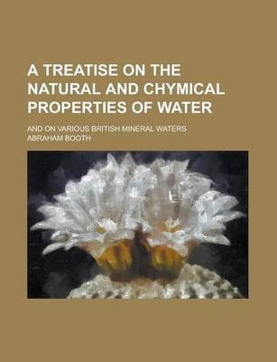 A Treatise on the Natural and Chymical Properties of Water; And on Various British Mineral Waters