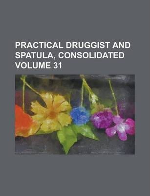 Practical Druggist and Spatula, Consolidated Volume 31