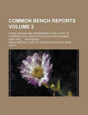 Common Bench Reports; Cases Argued and Determined in the Court of Common Pleas, and in the Exchequer Chamber [1856-1865] .... New Series Volume 2