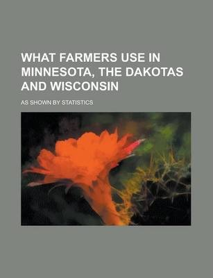 What Farmers Use in Minnesota, the Dakotas and Wisconsin; As Shown by Statistics