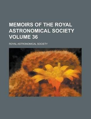 Memoirs of the Royal Astronomical Society Volume 36