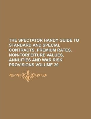 The Spectator Handy Guide to Standard and Special Contracts, Premium Rates, Non-Forfeiture Values, Annuities and War Risk Provisions Volume 29