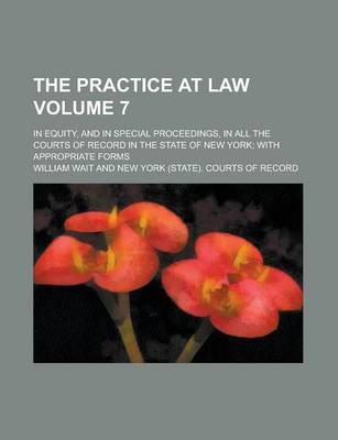The Practice at Law; In Equity, and in Special Proceedings, in All the Courts of Record in the State of New York; With Appropriate Forms Volume 7