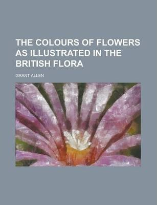 The Colours of Flowers as Illustrated in the British Flora