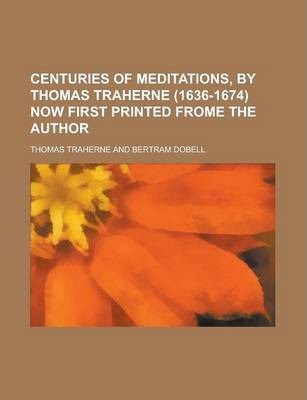 Centuries of Meditations, by Thomas Traherne (1636-1674) Now First Printed Frome the Author