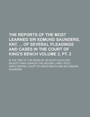 The Reports of the Most Learned Sir Edmund Saunders, Knt. of Several Pleadings and Cases in the Court of King's Bench; In the Time of the Reign of His Most Excellent Majesty King Charles the Second. [1666?-1672?] Volume 2, PT. 2
