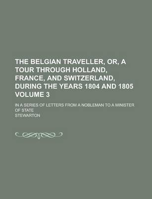 The Belgian Traveller, Or, a Tour Through Holland, France, and Switzerland, During the Years 1804 and 1805; In a Series of Letters from a Nobleman to a Minister of State Volume 3