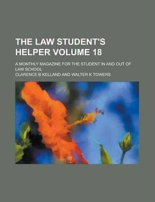The Law Student's Helper; A Monthly Magazine for the Student in and Out of Law School Volume 18
