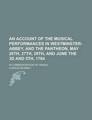 An Account of the Musical Performances in Westminster-Abbey, and the Pantheon, May 26th, 27th, 29th, and June the 3D and 5th, 1784; In Commemoration of Handel