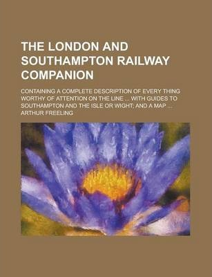 The London and Southampton Railway Companion; Containing a Complete Description of Every Thing Worthy of Attention on the Line ... with Guides to Southampton and the Isle or Wight; And a Map ...