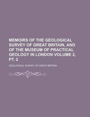 Memoirs of the Geological Survey of Great Britain, and of the Museum of Practical Geology in London Volume 2, PT. 2