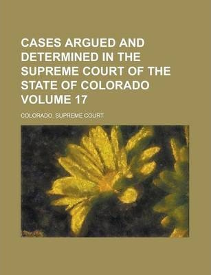 Cases Argued and Determined in the Supreme Court of the State of Colorado Volume 17